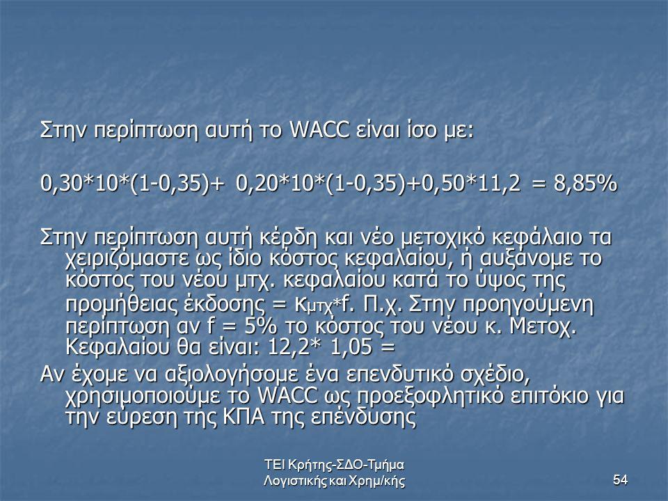 ΤΕΙ Κρήτης-ΣΔΟ-Τμήμα Λογιστικής και Χρημ/κής54 Στην περίπτωση αυτή το WACC είναι ίσο με: 0,30*10*(1-0,35)+ 0,20*10*(1-0,35)+0,50*11,2 = 8,85% Στην περίπτωση αυτή κέρδη και νέο μετοχικό κεφάλαιο τα χειριζόμαστε ως ίδιο κόστος κεφαλαίου, ή αυξάνομε το κόστος του νέου μτχ.