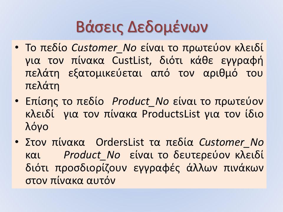 Το πεδίο Customer_No είναι το πρωτεύον κλειδί για τον πίνακα CustList, διότι κάθε εγγραφή πελάτη εξατομικεύεται από τον αριθμό του πελάτη Επίσης το πεδίο Product_No είναι το πρωτεύον κλειδί για τον πίνακα ProductsList για τον ίδιο λόγο Στον πίνακα OrdersList τα πεδία Customer_No και Product_No είναι το δευτερεύον κλειδί διότι προσδιορίζουν εγγραφές άλλων πινάκων στον πίνακα αυτόν
