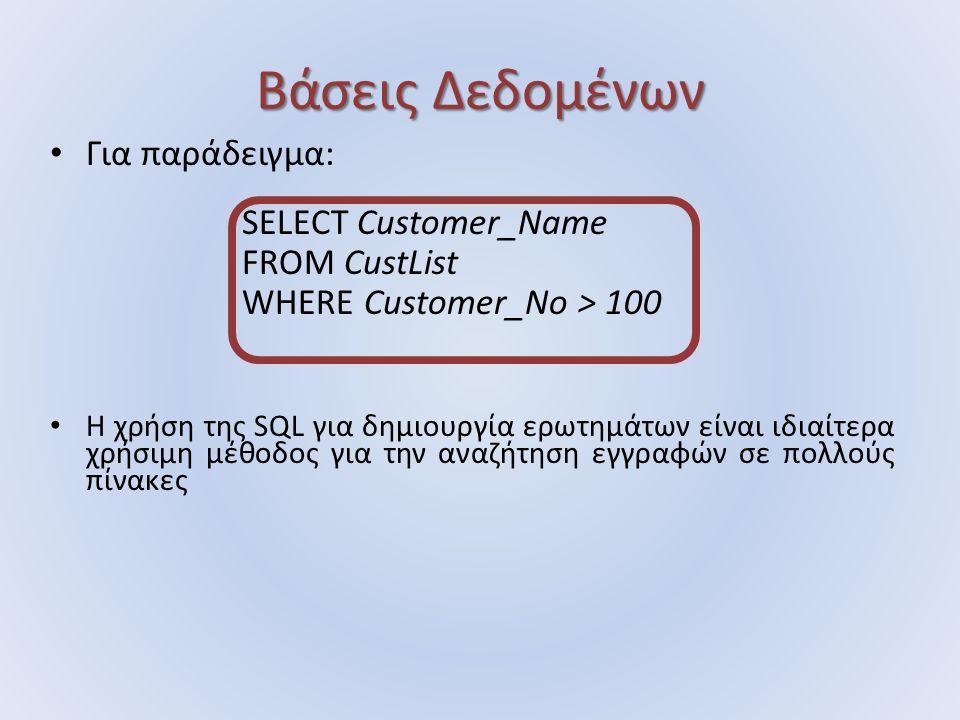 Βάσεις Δεδομένων Για παράδειγμα: SELECT Customer_Name FROM CustList WHERE Customer_No > 100 H χρήση της SQL για δημιουργία ερωτημάτων είναι ιδιαίτερα χρήσιμη μέθοδος για την αναζήτηση εγγραφών σε πολλούς πίνακες