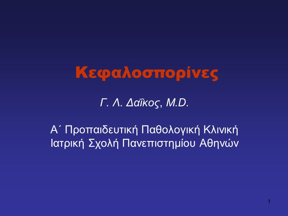 1 Κεφαλοσπορίνες Γ. Λ. Δαΐκος, M.D. Α΄ Προπαιδευτική Παθολογική Κλινική Ιατρική Σχολή Πανεπιστημίου Αθηνών
