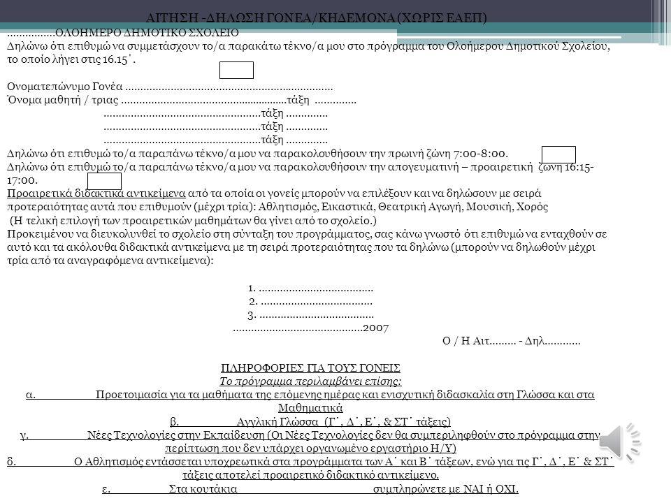 ΑΙΤΗΣΗ -ΔΗΛΩΣΗ ΓΟΝΕΑ/ΚΗΔΕΜΟΝΑ (ΧΩΡΙΣ ΕΑΕΠ) …………….ΟΛΟΗΜΕΡΟ ΔΗΜΟΤΙΚΟ ΣΧΟΛΕΙΟ Δηλώνω ότι επιθυμώ να συμμετάσχουν το/α παρακάτω τέκνο/α μου στο πρόγραμμα του Ολοήμερου Δημοτικού Σχολείου, το οποίο λήγει στις 16.15΄.