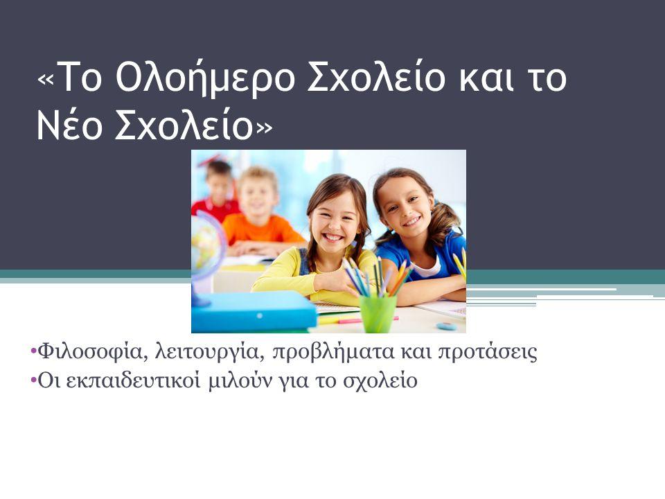 «Το Ολοήμερο Σχολείο και το Νέο Σχολείο» Φιλοσοφία, λειτουργία, προβλήματα και προτάσεις Οι εκπαιδευτικοί μιλούν για το σχολείο