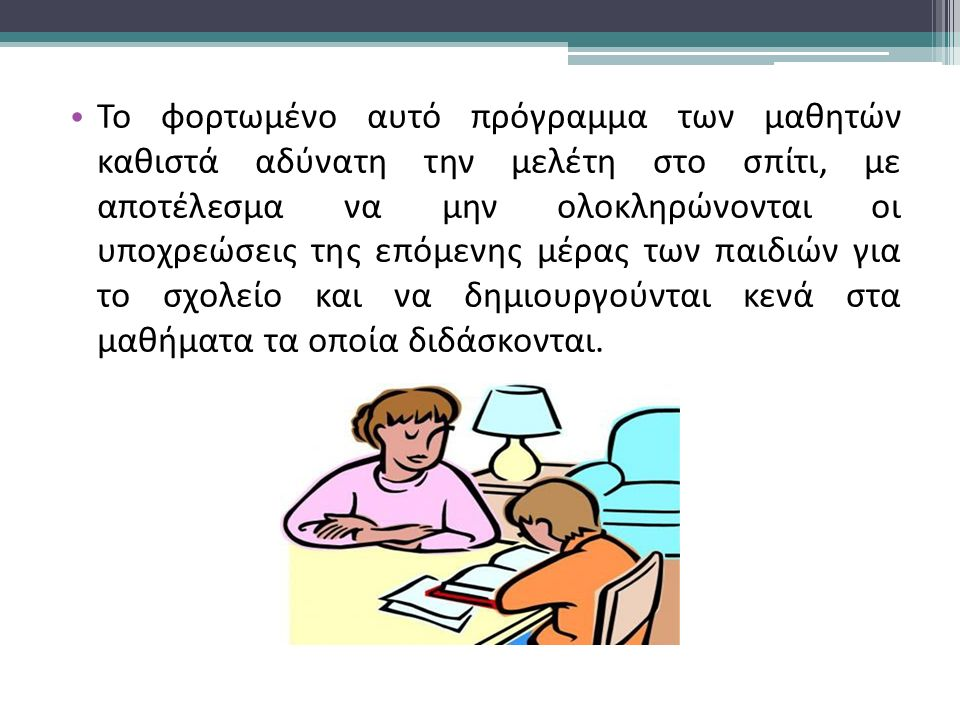 Το φορτωμένο αυτό πρόγραμμα των μαθητών καθιστά αδύνατη την μελέτη στο σπίτι, με αποτέλεσμα να μην ολοκληρώνονται οι υποχρεώσεις της επόμενης μέρας των παιδιών για το σχολείο και να δημιουργούνται κενά στα μαθήματα τα οποία διδάσκονται.