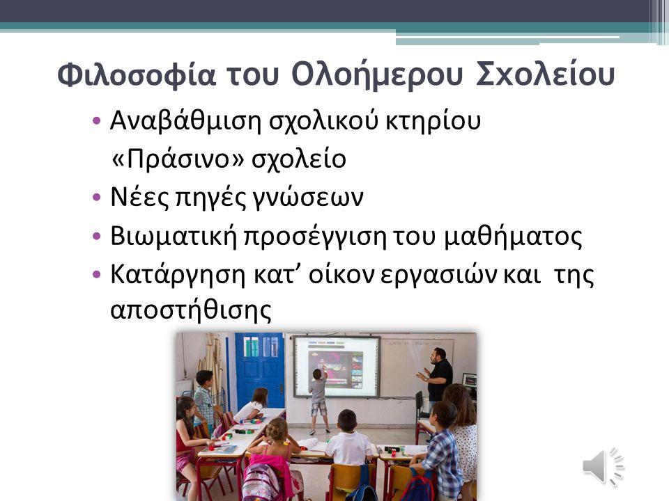 Φιλοσοφία του Ολοήμερου Σχολείου Αναβάθμιση σχολικού κτηρίου «Πράσινο» σχολείο Νέες πηγές γνώσεων Βιωματική προσέγγιση του μαθήματος Κατάργηση κατ' οίκον εργασιών και της αποστήθισης
