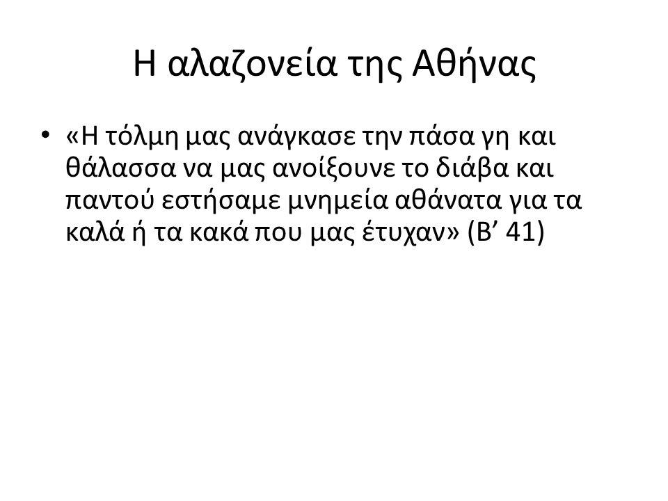 Η αλαζονεία της Αθήνας «Η τόλμη μας ανάγκασε την πάσα γη και θάλασσα να μας ανοίξουνε το διάβα και παντού εστήσαμε μνημεία αθάνατα για τα καλά ή τα κακά που μας έτυχαν» (Β' 41)