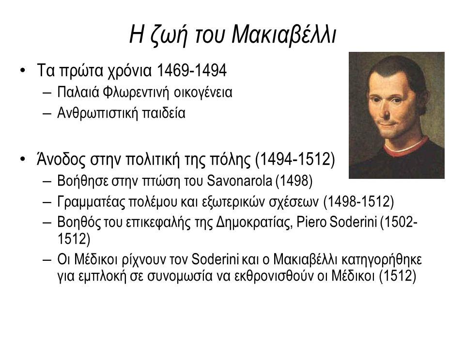 Η ζωή του Μακιαβέλλι Τα πρώτα χρόνια 1469-1494 – Παλαιά Φλωρεντινή οικογένεια – Ανθρωπιστική παιδεία Άνοδος στην πολιτική της πόλης (1494-1512) – Βοήθησε στην πτώση του Savonarola (1498) – Γραμματέας πολέμου και εξωτερικών σχέσεων (1498-1512) – Βοηθός του επικεφαλής της Δημοκρατίας, Piero Soderini (1502- 1512) – Οι Μέδικοι ρίχνουν τον Soderini και ο Μακιαβέλλι κατηγορήθηκε για εμπλοκή σε συνομωσία να εκθρονισθούν οι Μέδικοι (1512)