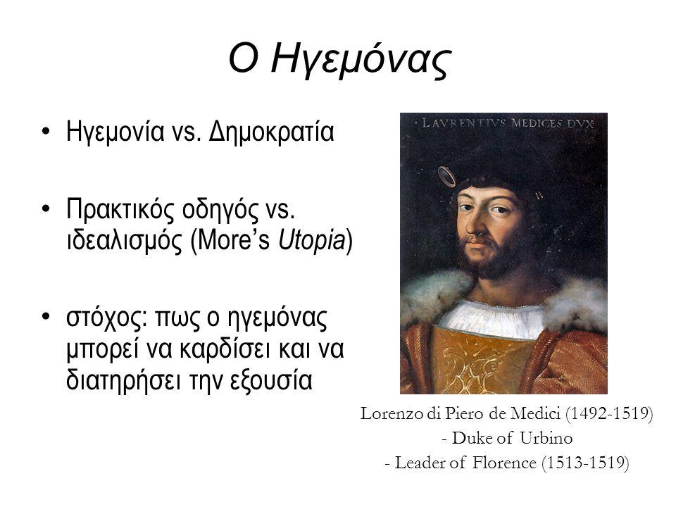 Ο Ηγεμόνας Ηγεμονία vs. Δημοκρατία Πρακτικός οδηγός vs. ιδεαλισμός (More's Utopia ) στόχος: πως ο ηγεμόνας μπορεί να καρδίσει και να διατηρήσει την εξ