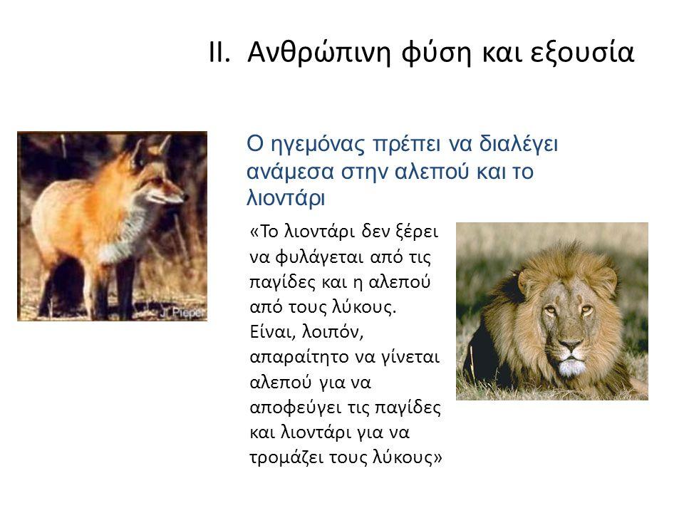 II. Ανθρώπινη φύση και εξουσία «Το λιοντάρι δεν ξέρει να φυλάγεται από τις παγίδες και η αλεπού από τους λύκους. Είναι, λοιπόν, απαραίτητο να γίνεται
