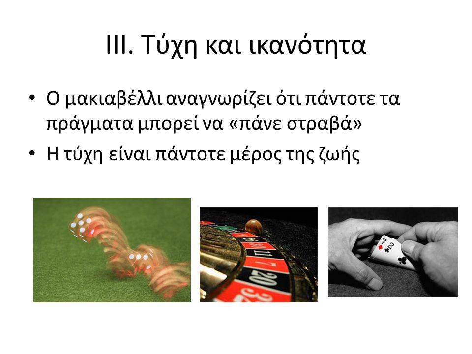 III. Τύχη και ικανότητα Ο μακιαβέλλι αναγνωρίζει ότι πάντοτε τα πράγματα μπορεί να «πάνε στραβά» Η τύχη είναι πάντοτε μέρος της ζωήςpolitical life