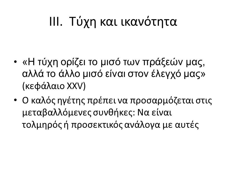 III. Τύχη και ικανότητα «Η τύχη ορίζει το μισό των πράξεών μας, αλλά το άλλο μισό είναι στον έλεγχό μας» (κεφάλαιο XXV) Ο καλός ηγέτης πρέπει να προσα
