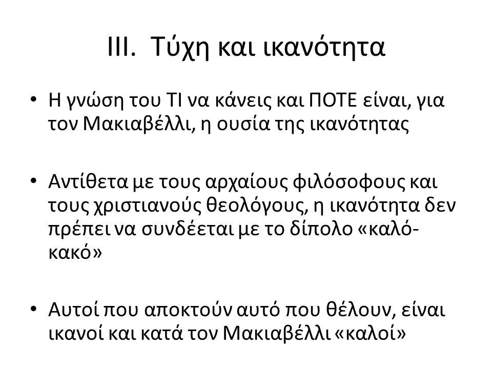 III. Τύχη και ικανότητα Η γνώση του ΤΙ να κάνεις και ΠΟΤΕ είναι, για τον Μακιαβέλλι, η ουσία της ικανότητας Αντίθετα με τους αρχαίους φιλόσοφους και τ