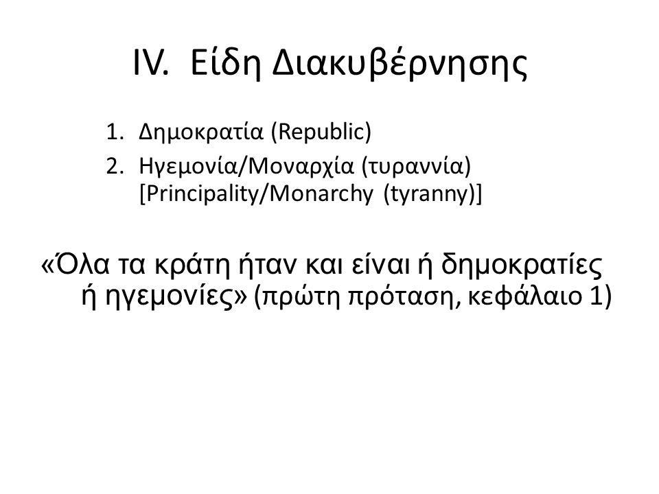 IV. Είδη Διακυβέρνησης 1.Δημοκρατία (Republic) 2.Ηγεμονία/Μοναρχία (τυραννία) [Principality/Monarchy (tyranny)] «Όλα τα κράτη ήταν και είναι ή δημοκρα