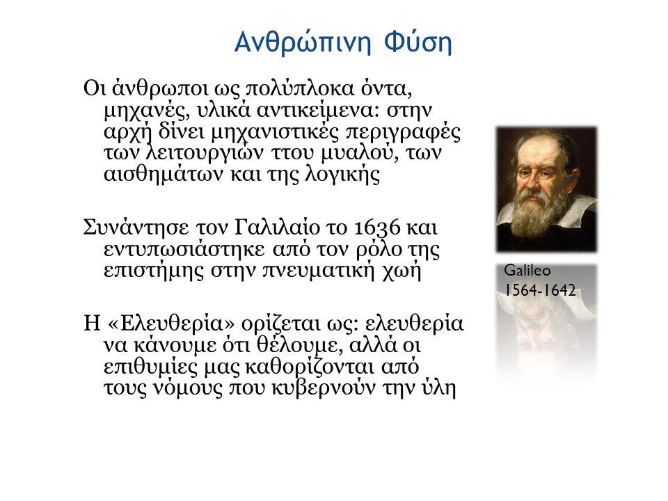 Ανθρώπινη Φύση Οι άνθρωποι ως πολύπλοκα όντα, μηχανές, υλικά αντικείμενα: στην αρχή δίνει μηχανιστικές περιγραφές των λειτουργιών ττου μυαλού, των αισθημάτων και της λογικής Συνάντησε τον Γαλιλαίο το 1636 και εντυπωσιάστηκε από τον ρόλο της επιστήμης στην πνευματική χωή Η «Ελευθερία» ορίζεται ως: ελευθερία να κάνουμε ότι θέλουμε, αλλά οι επιθυμίες μας καθορίζονται από τους νόμους που κυβερνούν την ύλη Galileo 1564-1642