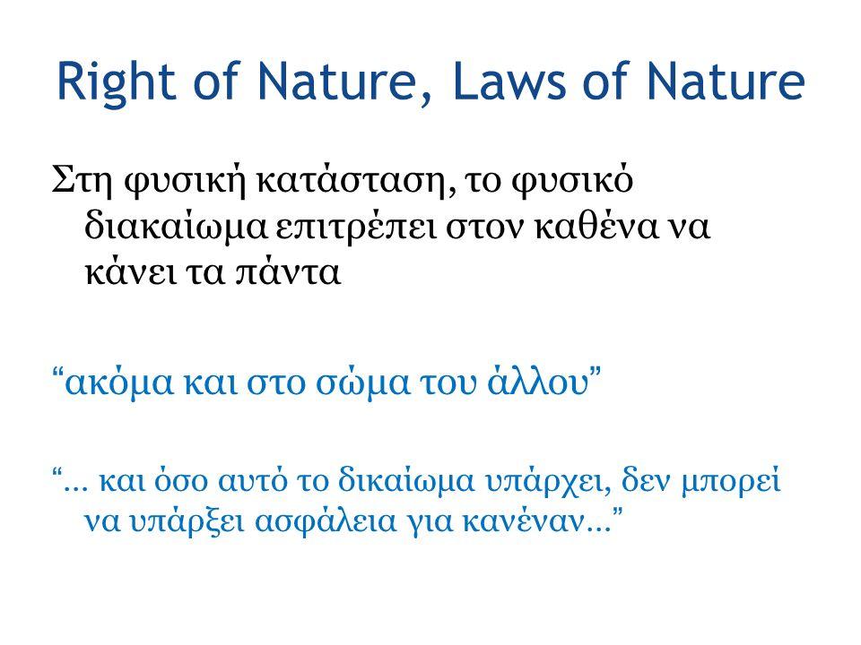Right of Nature, Laws of Nature Στη φυσική κατάσταση, το φυσικό διακαίωμα επιτρέπει στον καθένα να κάνει τα πάντα ακόμα και στο σώμα του άλλου … και όσο αυτό το δικαίωμα υπάρχει, δεν μπορεί να υπάρξει ασφάλεια για κανέναν…