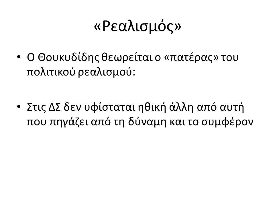 «Ρεαλισμός» Ο Θουκυδίδης θεωρείται ο «πατέρας» του πολιτικού ρεαλισμού: Στις ΔΣ δεν υφίσταται ηθική άλλη από αυτή που πηγάζει από τη δύναμη και το συμφέρον