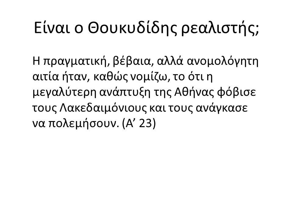 Είναι ο Θουκυδίδης ρεαλιστής; Η πραγματική, βέβαια, αλλά ανομολόγητη αιτία ήταν, καθώς νομίζω, το ότι η μεγαλύτερη ανάπτυξη της Αθήνας φόβισε τους Λακεδαιμόνιους και τους ανάγκασε να πολεμήσουν.