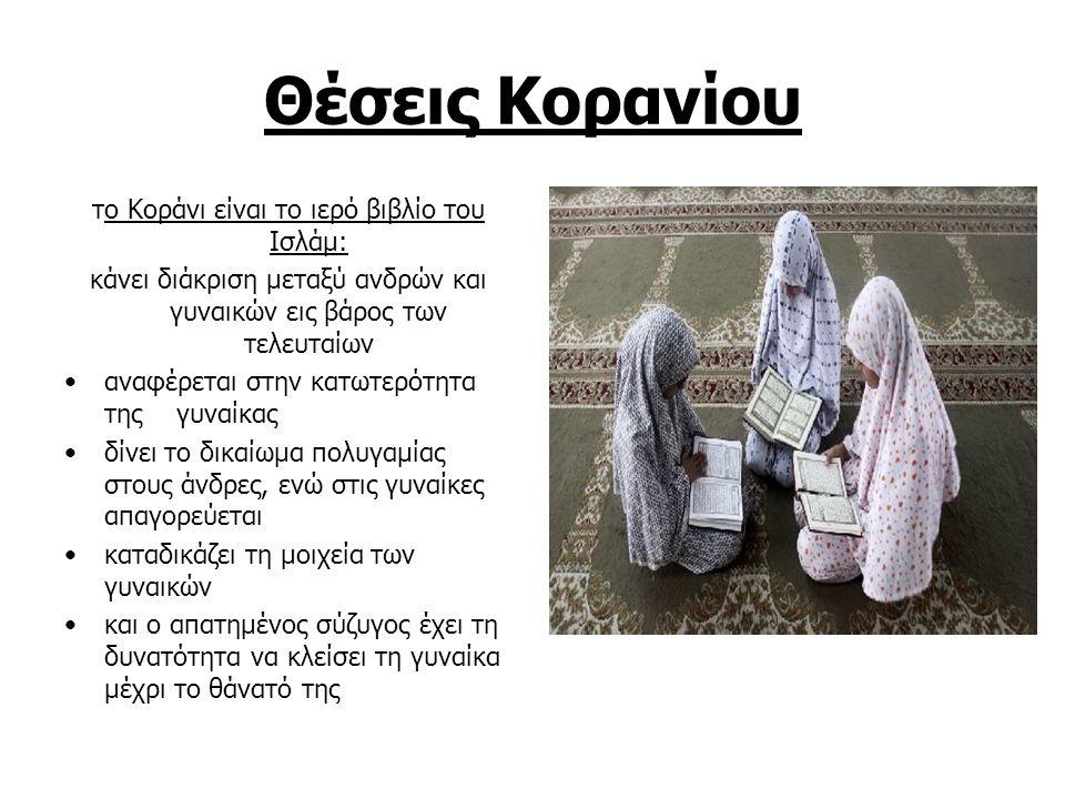 Θέσεις Κορανίου το Κοράνι είναι το ιερό βιβλίο του Ισλάμ: κάνει διάκριση μεταξύ ανδρών και γυναικών εις βάρος των τελευταίων αναφέρεται στην κατωτερότητα της γυναίκας δίνει το δικαίωμα πολυγαμίας στους άνδρες, ενώ στις γυναίκες απαγορεύεται καταδικάζει τη μοιχεία των γυναικών και ο απατημένος σύζυγος έχει τη δυνατότητα να κλείσει τη γυναίκα μέχρι το θάνατό της
