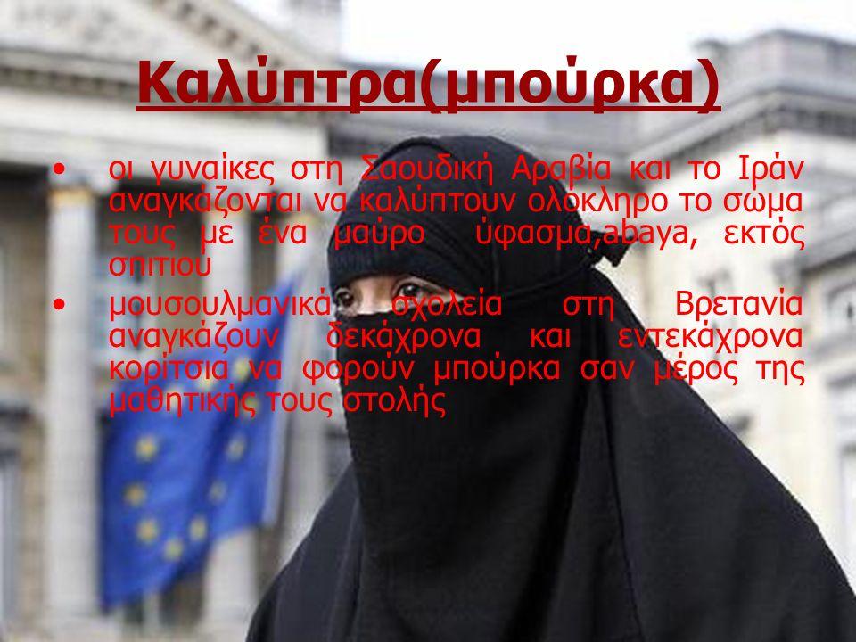 Καλύπτρα(μπούρκα) οι γυναίκες στη Σαουδική Αραβία και το Ιράν αναγκάζονται να καλύπτουν ολόκληρο το σώμα τους με ένα μαύρο ύφασμα,abaya, εκτός σπιτιού μουσουλμανικά σχολεία στη Βρετανία αναγκάζουν δεκάχρονα και εντεκάχρονα κορίτσια να φορούν μπούρκα σαν μέρος της μαθητικής τους στολής