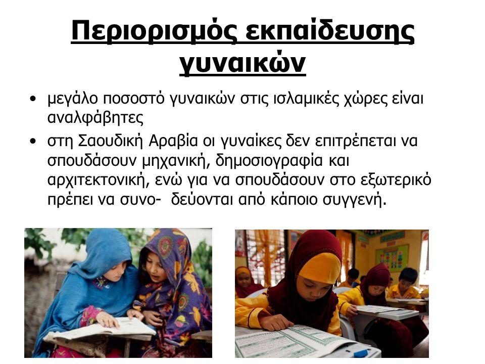 Περιορισμός εκπαίδευσης γυναικών μεγάλο ποσοστό γυναικών στις ισλαμικές χώρες είναι αναλφάβητες στη Σαουδική Αραβία οι γυναίκες δεν επιτρέπεται να σπουδάσουν μηχανική, δημοσιογραφία και αρχιτεκτονική, ενώ για να σπουδάσουν στο εξωτερικό πρέπει να συνο- δεύονται από κάποιο συγγενή.