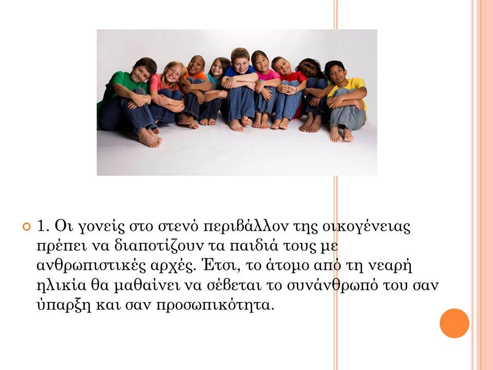 1. Οι γονείς στο στενό περιβάλλον της οικογένειας πρέπει να διαποτίζουν τα παιδιά τους με ανθρωπιστικές αρχές. Έτσι, το άτομο από τη νεαρή ηλικία θα μ