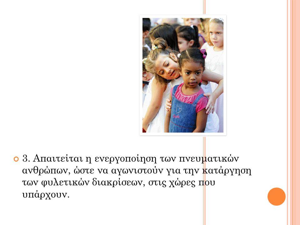 3. Απαιτείται η ενεργοποίηση των πνευματικών ανθρώπων, ώστε να αγωνιστούν για την κατάργηση των φυλετικών διακρίσεων, στις χώρες που υπάρχουν.