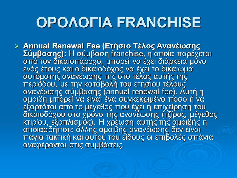 ΟΡΟΛΟΓΙΑ FRANCHISE  Annual Renewal Fee (Ετήσιο Tέλος Aνανέωσης Σύμβασης): Η σύμβαση franchise, η οποία παρέχεται από τον δικαιοπάροχο, μπορεί να έχει διάρκεια μόνο ενός έτους και ο δικαιοδόχος να έχει το δικαίωμα αυτόματης ανανέωσης της στο τέλος αυτής της περιόδου, με την καταβολή του ετήσιου τέλους ανανέωσης σύμβασης (annual renewal fee).