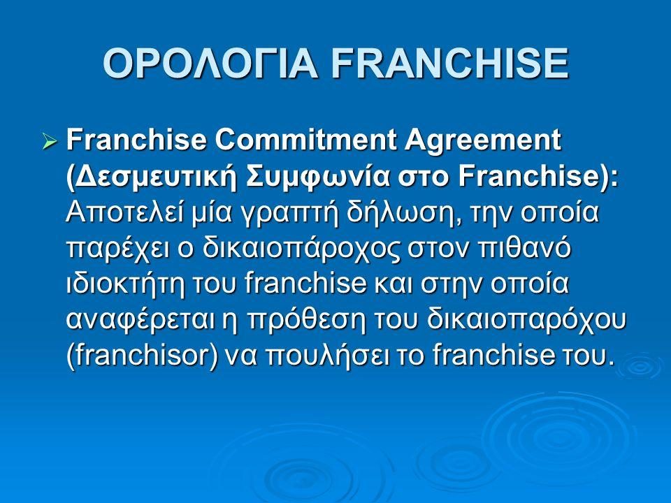 ΟΡΟΛΟΓΙΑ FRANCHISE  Franchise Commitment Agreement (Δεσμευτική Συμφωνία στο Franchise): Αποτελεί μία γραπτή δήλωση, την οποία παρέχει ο δικαιοπάροχος στον πιθανό ιδιοκτήτη του franchise και στην οποία αναφέρεται η πρόθεση του δικαιοπαρόχου (franchisor) να πουλήσει το franchise του.