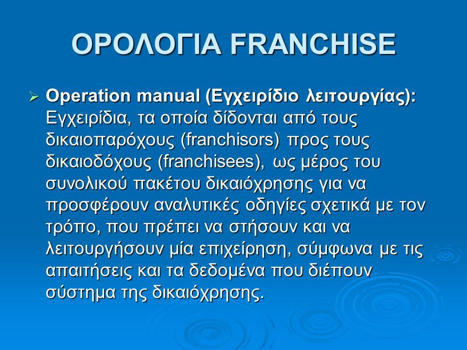 ΟΡΟΛΟΓΙΑ FRANCHISE  Operation manual (Εγχειρίδιο λειτουργίας): Εγχειρίδια, τα οποία δίδονται από τους δικαιοπαρόχους (franchisors) προς τους δικαιοδόχους (franchisees), ως μέρος του συνολικού πακέτου δικαιόχρησης για να προσφέρουν αναλυτικές οδηγίες σχετικά με τον τρόπο, που πρέπει να στήσουν και να λειτουργήσουν μία επιχείρηση, σύμφωνα με τις απαιτήσεις και τα δεδομένα που διέπουν σύστημα της δικαιόχρησης.