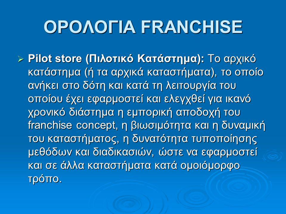 ΟΡΟΛΟΓΙΑ FRANCHISE  Pilot store (Πιλοτικό Kατάστημα): Το αρχικό κατάστημα (ή τα αρχικά καταστήματα), το οποίο ανήκει στο δότη και κατά τη λειτουργία του οποίου έχει εφαρμοστεί και ελεγχθεί για ικανό χρονικό διάστημα η εμπορική αποδοχή του franchise concept, η βιωσιμότητα και η δυναμική του καταστήματος, η δυνατότητα τυποποίησης μεθόδων και διαδικασιών, ώστε να εφαρμοστεί και σε άλλα καταστήματα κατά ομοιόμορφο τρόπο.