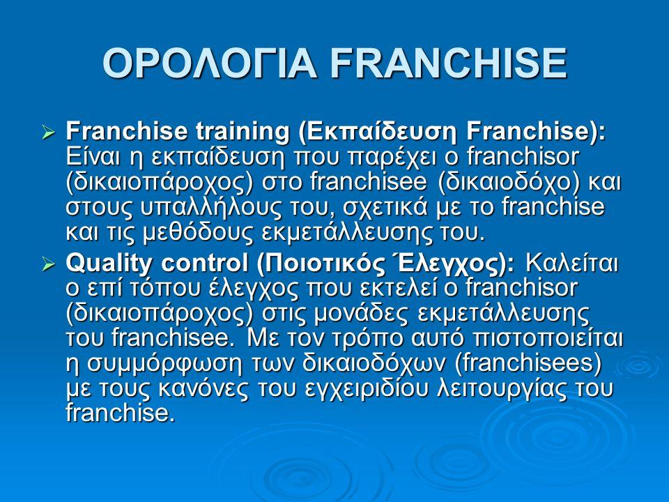 ΟΡΟΛΟΓΙΑ FRANCHISE  Franchise training (Εκπαίδευση Franchise): Είναι η εκπαίδευση που παρέχει ο franchisor (δικαιοπάροχος) στο franchisee (δικαιοδόχο) και στους υπαλλήλους του, σχετικά με το franchise και τις μεθόδους εκμετάλλευσης του.