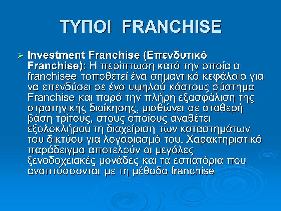 ΤΥΠΟΙ FRANCHISE  Investment Franchise (Επενδυτικό Franchise): H περίπτωση κατά την οποία ο franchisee τοποθετεί ένα σημαντικό κεφάλαιο για να επενδύσει σε ένα υψηλού κόστους σύστημα Franchise και παρά την πλήρη εξασφάλιση της στρατηγικής διοίκησης, μισθώνει σε σταθερή βάση τρίτους, στους οποίους αναθέτει εξολοκλήρου τη διαχείριση των καταστημάτων του δικτύου για λογαριασμό του.