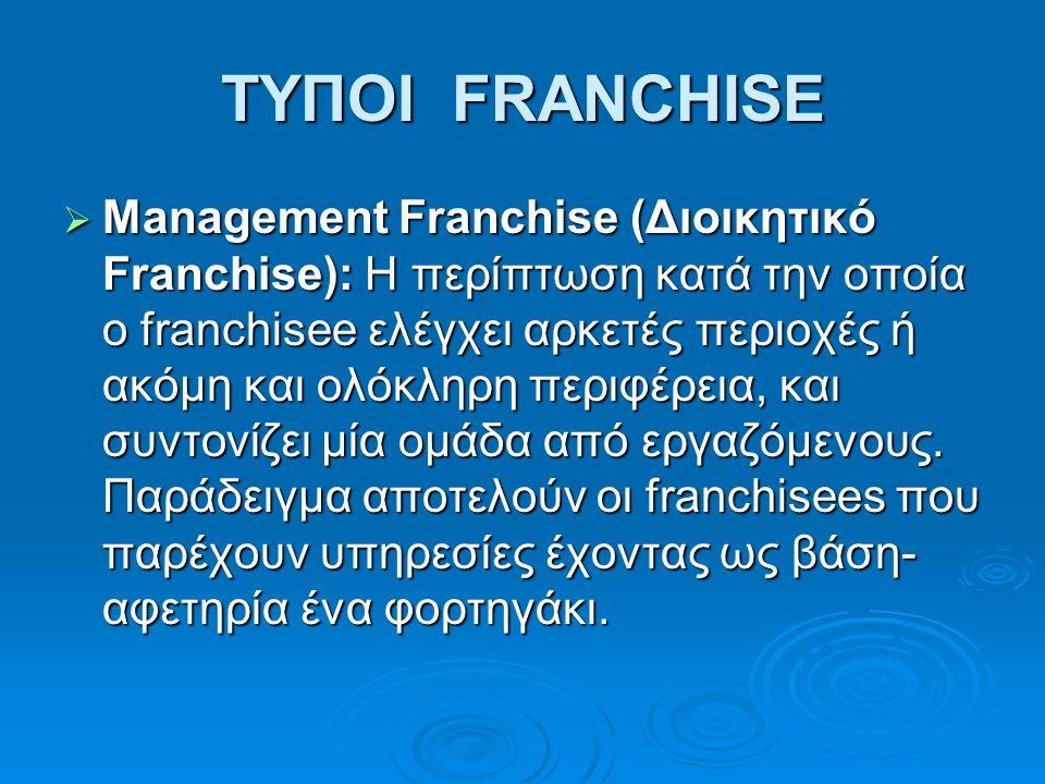 ΤΥΠΟΙ FRANCHISE  Management Franchise (Διοικητικό Franchise): H περίπτωση κατά την οποία ο franchisee ελέγχει αρκετές περιοχές ή ακόμη και ολόκληρη περιφέρεια, και συντονίζει μία ομάδα από εργαζόμενους.