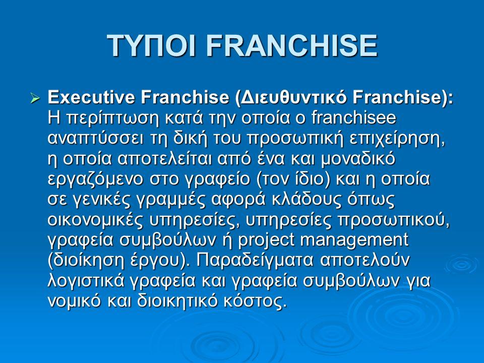 ΤΥΠΟΙ FRANCHISE  Executive Franchise (Διευθυντικό Franchise): H περίπτωση κατά την οποία ο franchisee αναπτύσσει τη δική του προσωπική επιχείρηση, η οποία αποτελείται από ένα και μοναδικό εργαζόμενο στο γραφείο (τον ίδιο) και η οποία σε γενικές γραμμές αφορά κλάδους όπως οικονομικές υπηρεσίες, υπηρεσίες προσωπικού, γραφεία συμβούλων ή project management (διοίκηση έργου).