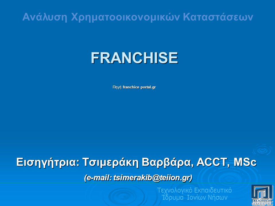 Τεχνολογικό Εκπαιδευτικό Ίδρυμα Ιονίων Νήσων Εισηγήτρια: Τσιμεράκη Βαρβάρα, ACCT, MSc (e-mail: tsimerakib@teiion.gr) (e-mail: tsimerakib@teiion.gr) Ανάλυση Χρηματοοικονομικών Καταστάσεων FRANCHISE Πηγή franchice portal.gr