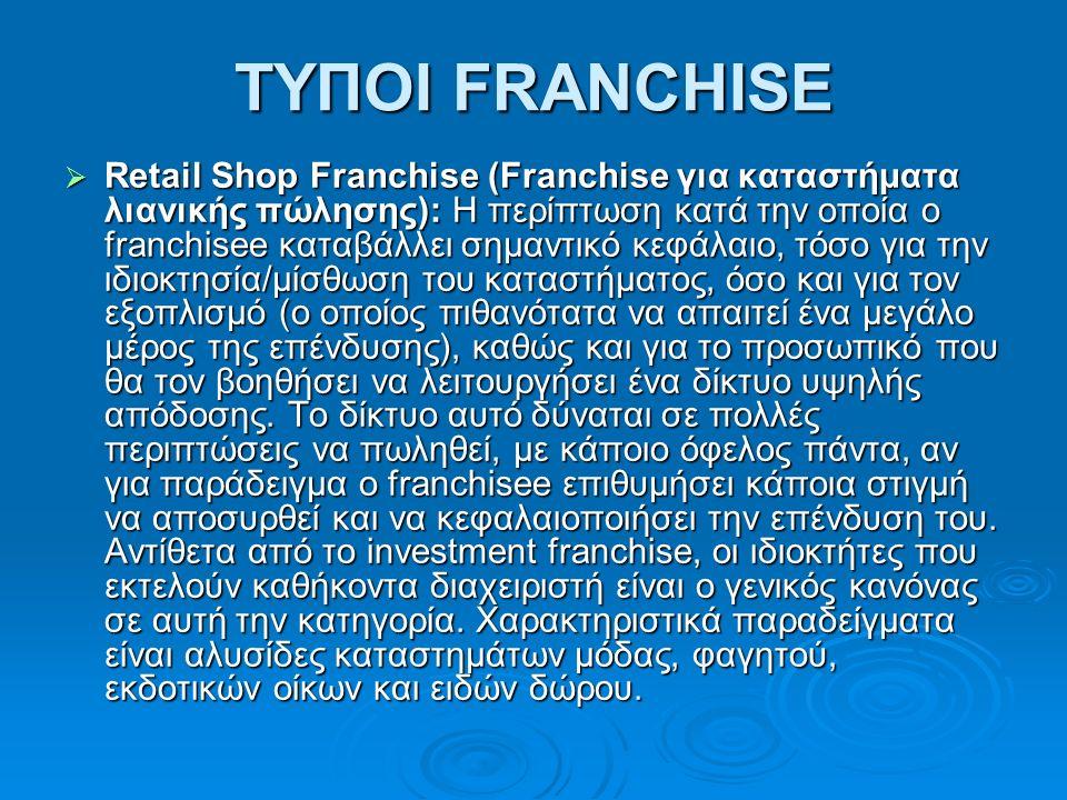 ΤΥΠΟΙ FRANCHISE  Retail Shop Franchise (Franchise για καταστήματα λιανικής πώλησης): H περίπτωση κατά την οποία ο franchisee καταβάλλει σημαντικό κεφάλαιο, τόσο για την ιδιοκτησία/μίσθωση του καταστήματος, όσο και για τον εξοπλισμό (ο οποίος πιθανότατα να απαιτεί ένα μεγάλο μέρος της επένδυσης), καθώς και για το προσωπικό που θα τον βοηθήσει να λειτουργήσει ένα δίκτυο υψηλής απόδοσης.
