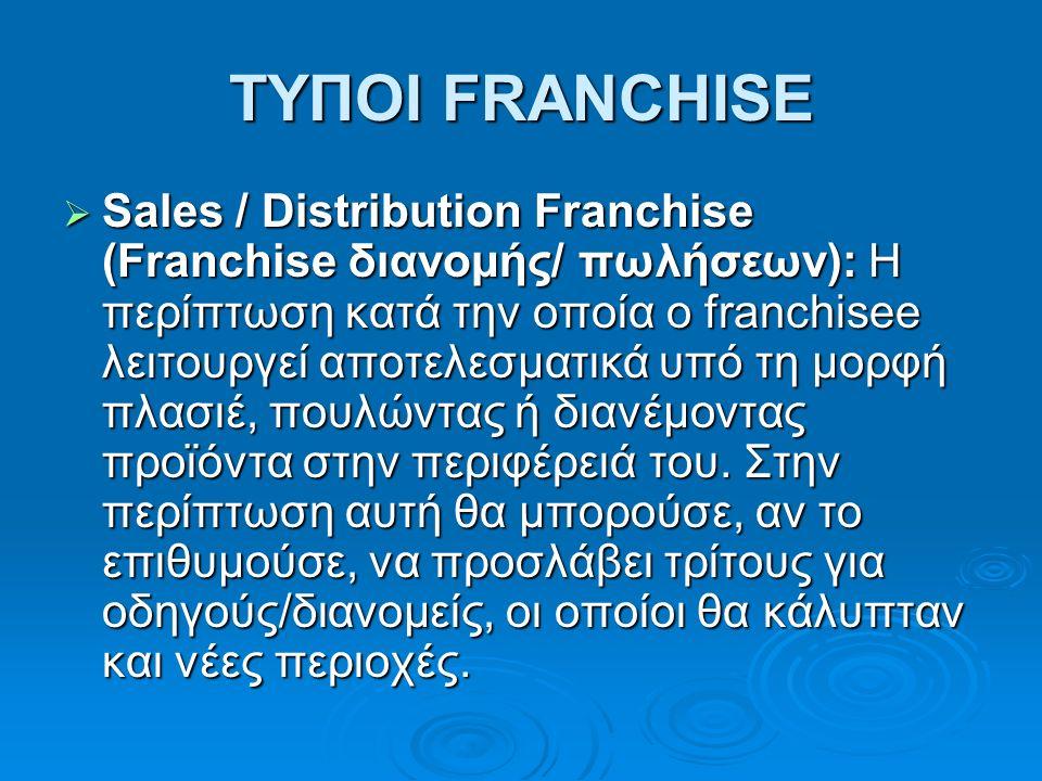 ΤΥΠΟΙ FRANCHISE  Sales / Distribution Franchise (Franchise διανομής/ πωλήσεων): H περίπτωση κατά την οποία ο franchisee λειτουργεί αποτελεσματικά υπό τη μορφή πλασιέ, πουλώντας ή διανέμοντας προϊόντα στην περιφέρειά του.