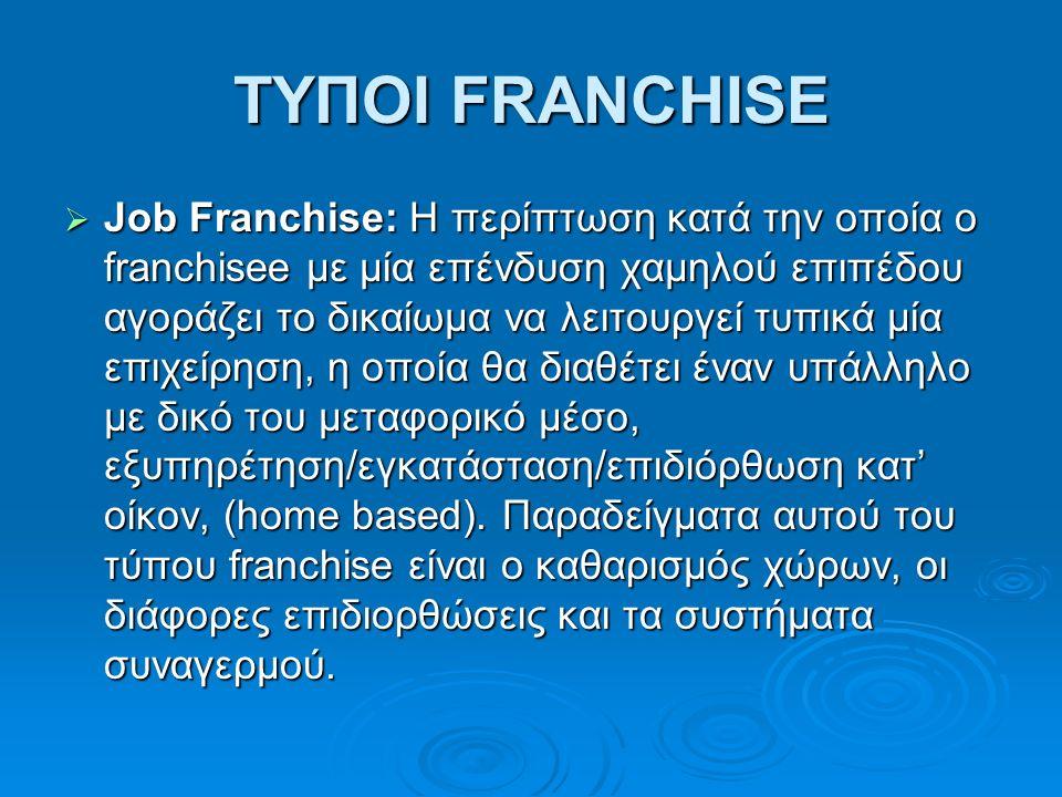 ΤΥΠΟΙ FRANCHISE  Job Franchise: H περίπτωση κατά την οποία ο franchisee με μία επένδυση χαμηλού επιπέδου αγοράζει το δικαίωμα να λειτουργεί τυπικά μία επιχείρηση, η οποία θα διαθέτει έναν υπάλληλο με δικό του μεταφορικό μέσο, εξυπηρέτηση/εγκατάσταση/επιδιόρθωση κατ' οίκον, (home based).