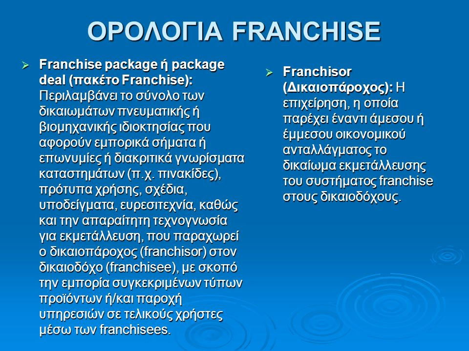ΟΡΟΛΟΓΙΑ FRANCHISE  Franchise package ή package deal (πακέτο Franchise): Περιλαμβάνει το σύνολο των δικαιωμάτων πνευματικής ή βιομηχανικής ιδιοκτησίας που αφορούν εμπορικά σήματα ή επωνυμίες ή διακριτικά γνωρίσματα καταστημάτων (π.χ.