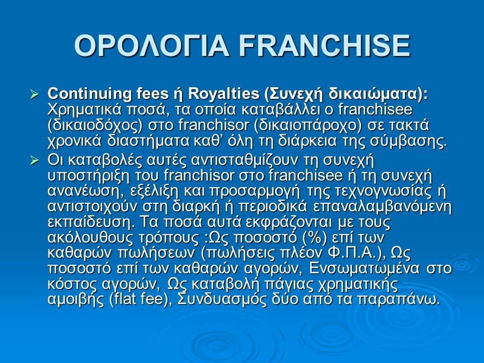 ΟΡΟΛΟΓΙΑ FRANCHISE  Continuing fees ή Royalties (Συνεχή δικαιώματα): Χρηματικά ποσά, τα οποία καταβάλλει ο franchisee (δικαιοδόχος) στο franchisor (δικαιοπάροχο) σε τακτά χρονικά διαστήματα καθ' όλη τη διάρκεια της σύμβασης.