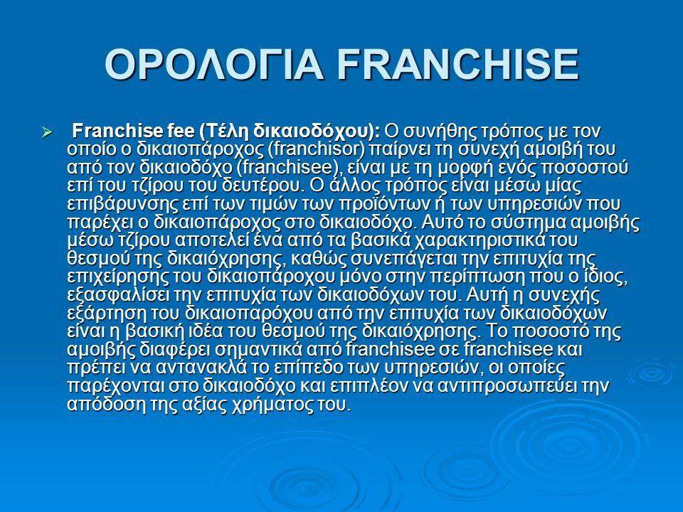 ΟΡΟΛΟΓΙΑ FRANCHISE  Franchise fee (Τέλη δικαιοδόχου): Ο συνήθης τρόπος με τον οποίο ο δικαιοπάροχος (franchisor) παίρνει τη συνεχή αμοιβή του από τον δικαιοδόχο (franchisee), είναι με τη μορφή ενός ποσοστού επί του τζίρου του δευτέρου.