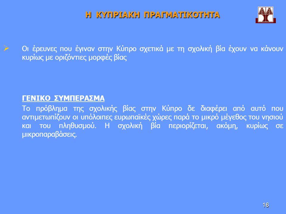 16 Η ΚΥΠΡΙΑΚΗ ΠΡΑΓΜΑΤΙΚΟΤΗΤΑ  Οι έρευνες που έγιναν στην Κύπρο σχετικά με τη σχολική βία έχουν να κάνουν κυρίως με οριζόντιες μορφές βίας ΓΕΝΙΚΟ ΣΥΜΠΕΡΑΣΜΑ Το πρόβλημα της σχολικής βίας στην Κύπρο δε διαφέρει από αυτό που αντιμετωπίζουν οι υπόλοιπες ευρωπαϊκές χώρες παρά το μικρό μέγεθος του νησιού και του πληθυσμού.