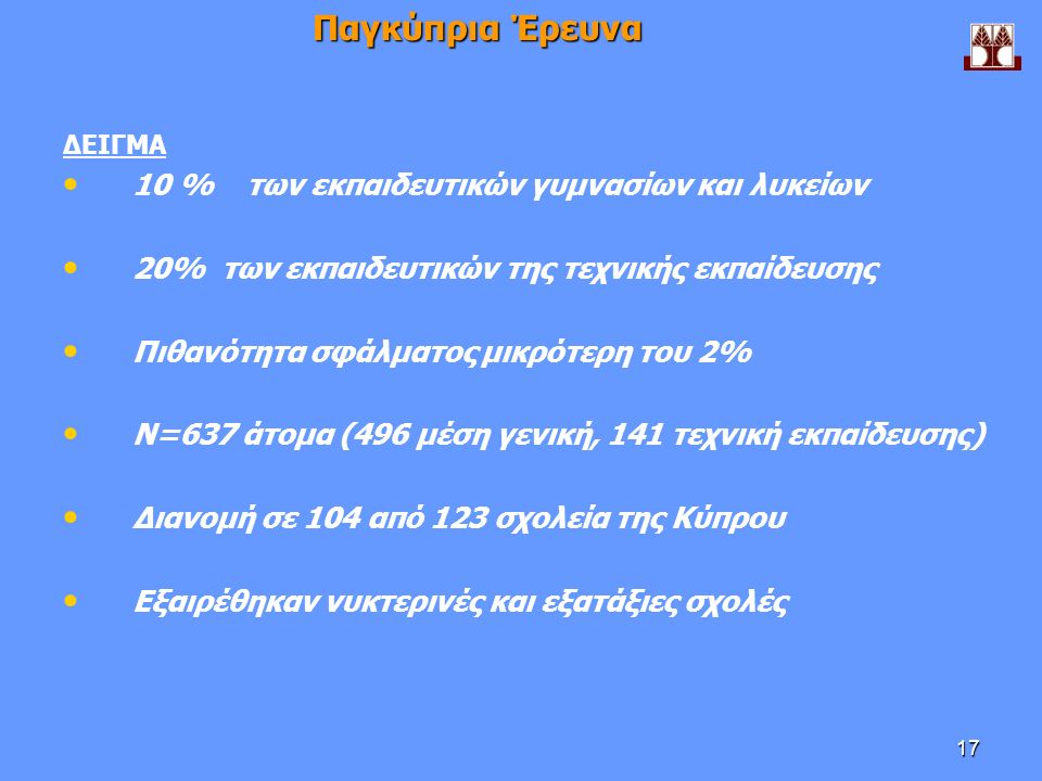 17 Παγκύπρια Έρευνα ΔΕΙΓΜΑ 10 % των εκπαιδευτικών γυμνασίων και λυκείων 20% των εκπαιδευτικών της τεχνικής εκπαίδευσης Πιθανότητα σφάλματος μικρότερη του 2% Ν=637 άτομα (496 μέση γενική, 141 τεχνική εκπαίδευσης) Διανομή σε 104 από 123 σχολεία της Κύπρου Εξαιρέθηκαν νυκτερινές και εξατάξιες σχολές