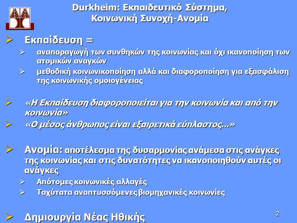 2 Durkheim: Εκπαιδευτικό Σύστημα, Κοινωνική Συνοχή-Aνομία  Εκπαίδευση =  αναπαραγωγή των συνθηκών της κοινωνίας και όχι ικανοποίηση των ατομικών αναγκών  μεθοδική κοινωνικοποίηση αλλά και διαφοροποίηση για εξασφάλιση της κοινωνικής ομοιογένειας  «Η Εκπαίδευση διαφοροποιείται για την κοινωνία και από την κοινωνία»  «O μέσος άνθρωπος είναι εξαιρετικά εύπλαστος...»  Ανομία: αποτέλεσμα της δυσαρμονίας ανάμεσα στις ανάγκες της κοινωνίας και στις δυνατότητες να ικανοποιηθούν αυτές οι ανάγκες  Απότομες κοινωνικές αλλαγές  Ταχύτατα αναπτυσσόμενες βιομηχανικές κοινωνίες  Δημιουργία Νέας Ηθικής