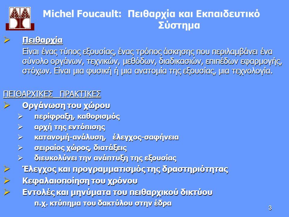 3 Μichel Foucault: Πειθαρχία και Εκπαιδευτικό Σύστημα  Πειθαρχία Είναι ένας τύπος εξουσίας, ένας τρόπος άσκησης που περιλαμβάνει ένα σύνολο οργάνων, τεχνικών, μεθόδων, διαδικασιών, επιπέδων εφαρμογής, στόχων.