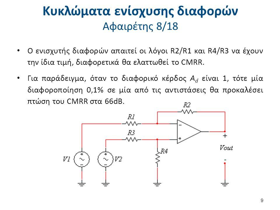 Κυκλώματα ενίσχυσης διαφορών Αφαιρέτης 8/18 Ο ενισχυτής διαφορών απαιτεί οι λόγοι R2/R1 και R4/R3 να έχουν την ίδια τιμή, διαφορετικά θα ελαττωθεί το CMRR.