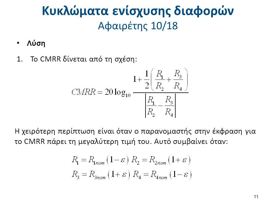 Κυκλώματα ενίσχυσης διαφορών Αφαιρέτης 10/18 Λύση 1.Το CMRR δίνεται από τη σχέση: Η χειρότερη περίπτωση είναι όταν ο παρανομαστής στην έκφραση για το CMRR πάρει τη μεγαλύτερη τιμή του.