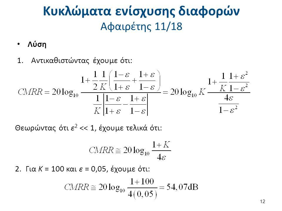 Κυκλώματα ενίσχυσης διαφορών Αφαιρέτης 11/18 Λύση 1.Αντικαθιστώντας έχουμε ότι: Θεωρώντας ότι ε 2 << 1, έχουμε τελικά ότι: 2.Για Κ = 100 και ε = 0,05, έχουμε ότι: 12