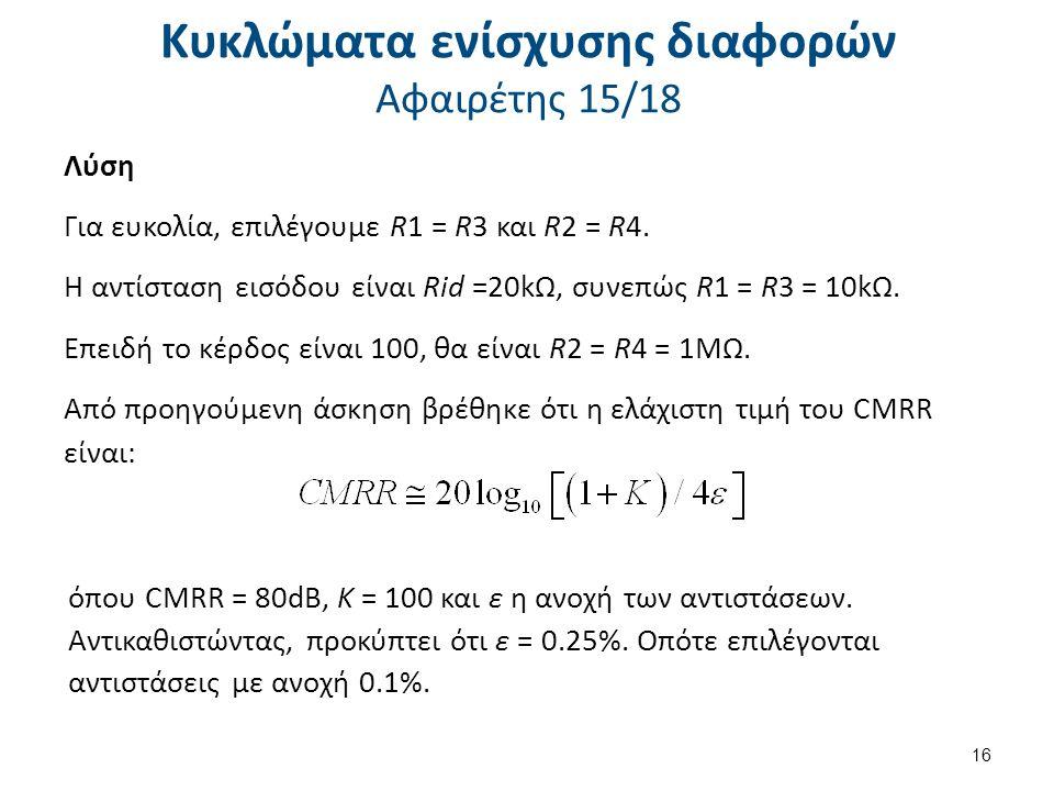 Κυκλώματα ενίσχυσης διαφορών Αφαιρέτης 15/18 Λύση Για ευκολία, επιλέγουμε R1 = R3 και R2 = R4.