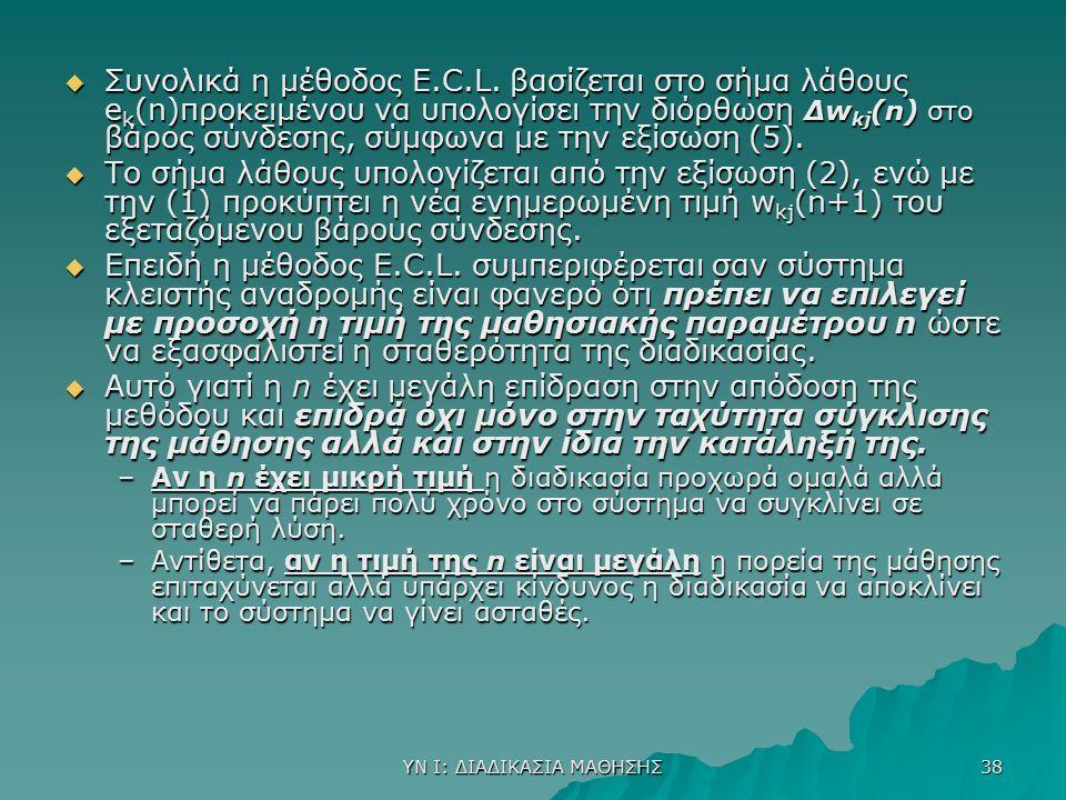 ΥΝ Ι: ΔΙΑΔΙΚΑΣΙΑ ΜΑΘΗΣΗΣ 38  Συνολικά η μέθοδος E.C.L. βασίζεται στο σήμα λάθους e k (n)προκειμένου να υπολογίσει την διόρθωση Δw kj (n) στο βάρος σύ