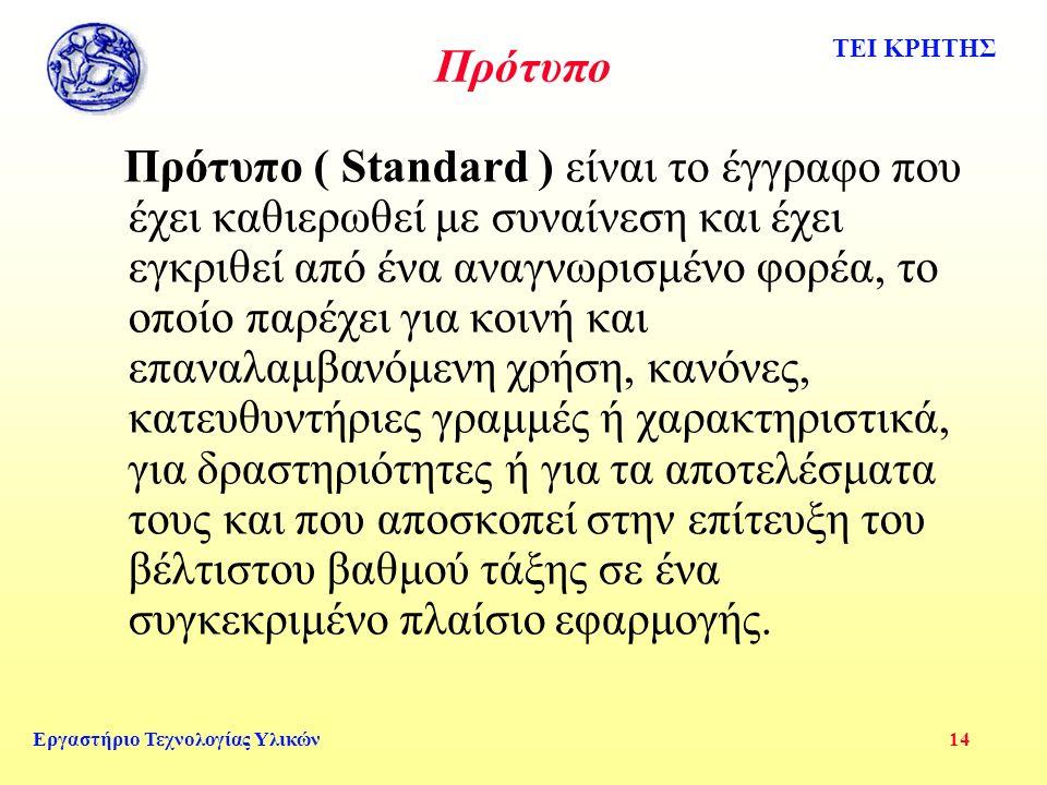 ΤΕΙ ΚΡΗΤΗΣ Εργαστήριο Τεχνολογίας Υλικών 14 Πρότυπο Πρότυπο ( Standard ) είναι το έγγραφο που έχει καθιερωθεί με συναίνεση και έχει εγκριθεί από ένα αναγνωρισμένο φορέα, το οποίο παρέχει για κοινή και επαναλαμβανόμενη χρήση, κανόνες, κατευθυντήριες γραμμές ή χαρακτηριστικά, για δραστηριότητες ή για τα αποτελέσματα τους και που αποσκοπεί στην επίτευξη του βέλτιστου βαθμού τάξης σε ένα συγκεκριμένο πλαίσιο εφαρμογής.